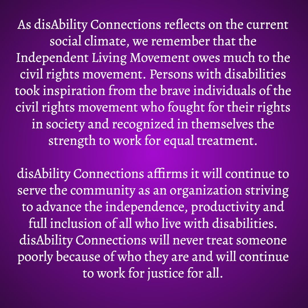 As disAbility Connections reflects on the current social climate, we remember that the Independent Living Movement owes much to the civil rights movement.  Persons with disabilities took inspiration from the brave individuals of the civil rights movement who fought for their rights in society and recognized in themselves the strength to work for equal treatment.    disAbility Connections affirms it will continue to serve the community as an organization striving to advance the independence, productivity and full inclusion of all who live with disabilities.  disAbility Connections will never treat someone poorly because of who they are and will continue to work for justice for all.